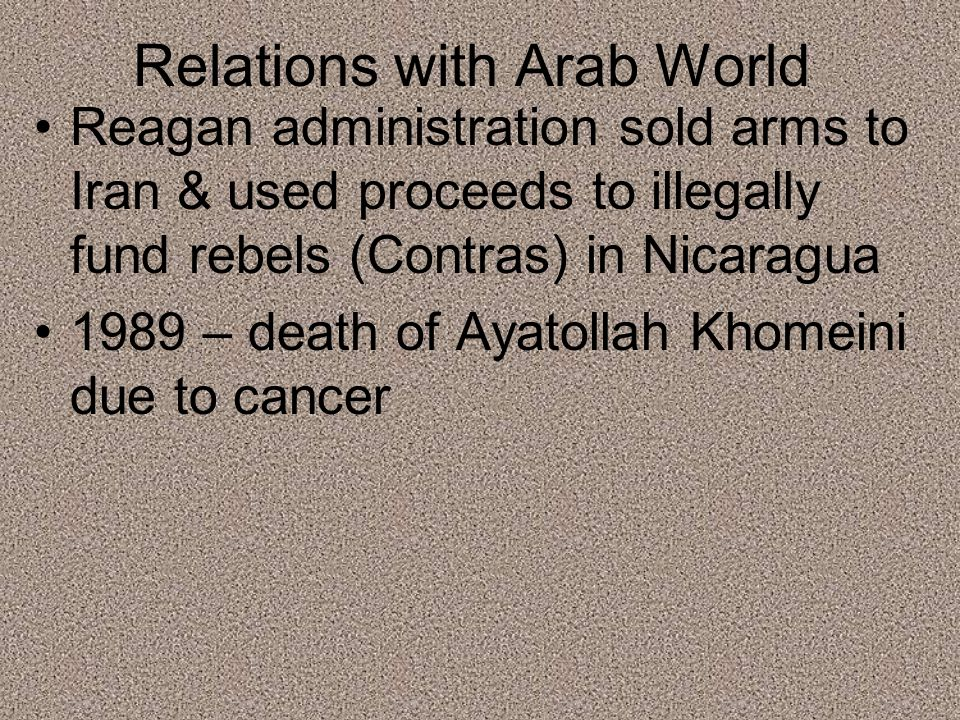 Relations with Arab World Reagan administration sold arms to Iran & used proceeds to illegally fund rebels (Contras) in Nicaragua 1989 – death of Ayatollah Khomeini due to cancer