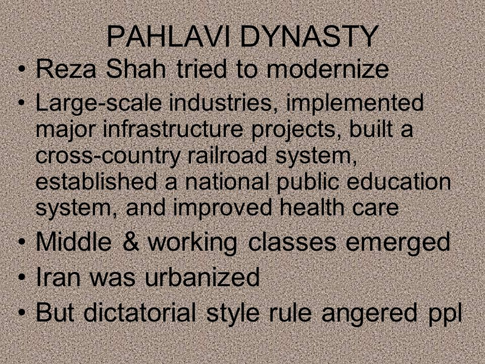 PAHLAVI DYNASTY Reza Shah tried to modernize Large-scale industries, implemented major infrastructure projects, built a cross-country railroad system, established a national public education system, and improved health care Middle & working classes emerged Iran was urbanized But dictatorial style rule angered ppl