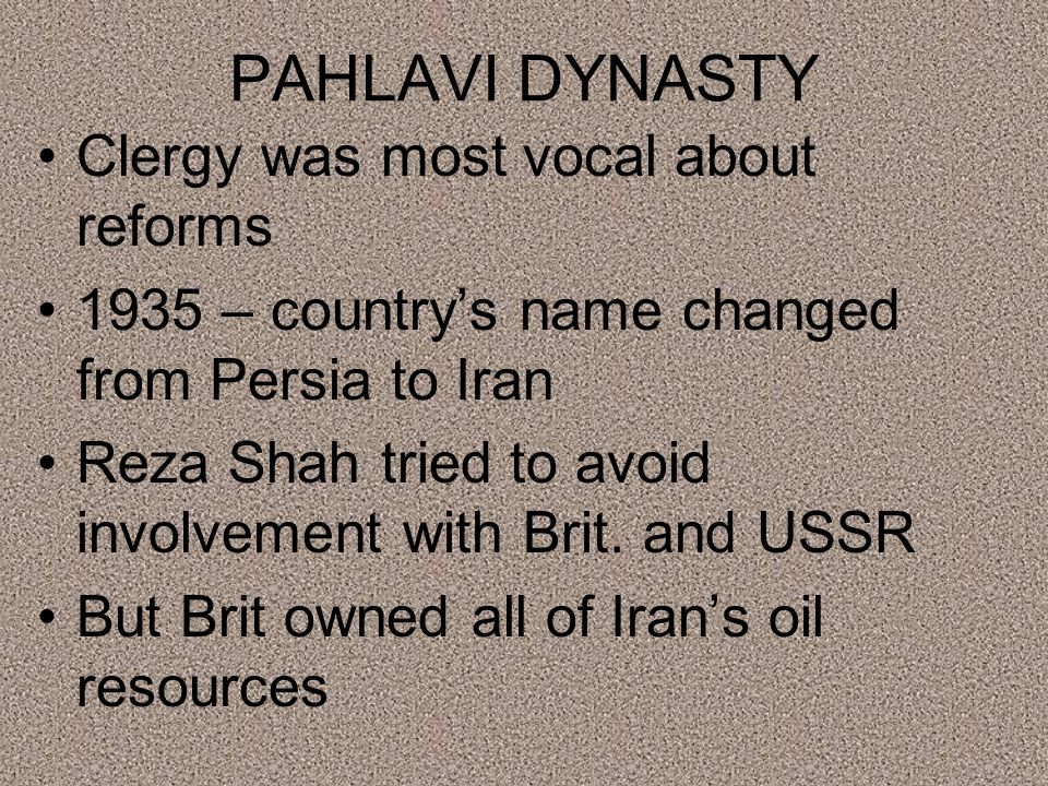 PAHLAVI DYNASTY Clergy was most vocal about reforms 1935 – country's name changed from Persia to Iran Reza Shah tried to avoid involvement with Brit.