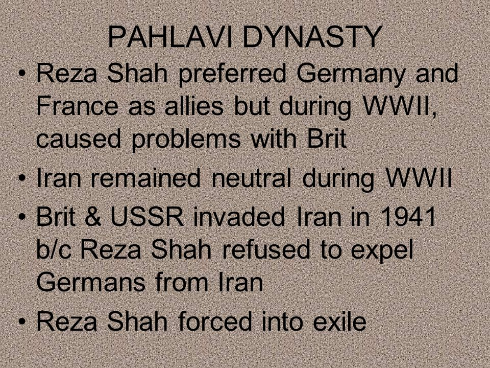 PAHLAVI DYNASTY Reza Shah preferred Germany and France as allies but during WWII, caused problems with Brit Iran remained neutral during WWII Brit & USSR invaded Iran in 1941 b/c Reza Shah refused to expel Germans from Iran Reza Shah forced into exile