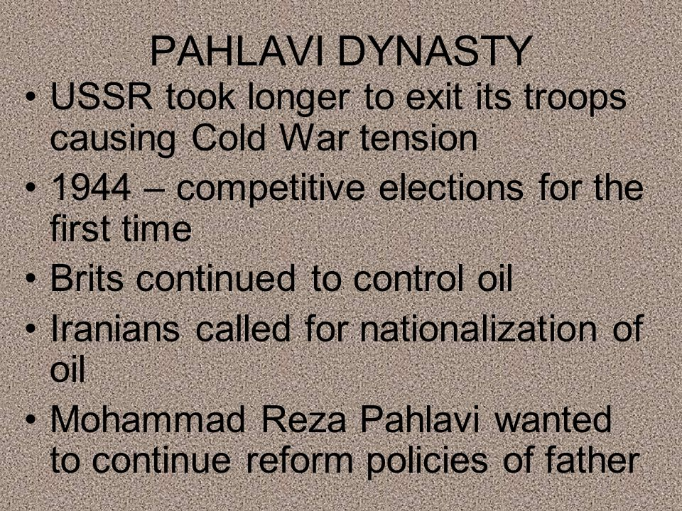 PAHLAVI DYNASTY USSR took longer to exit its troops causing Cold War tension 1944 – competitive elections for the first time Brits continued to control oil Iranians called for nationalization of oil Mohammad Reza Pahlavi wanted to continue reform policies of father