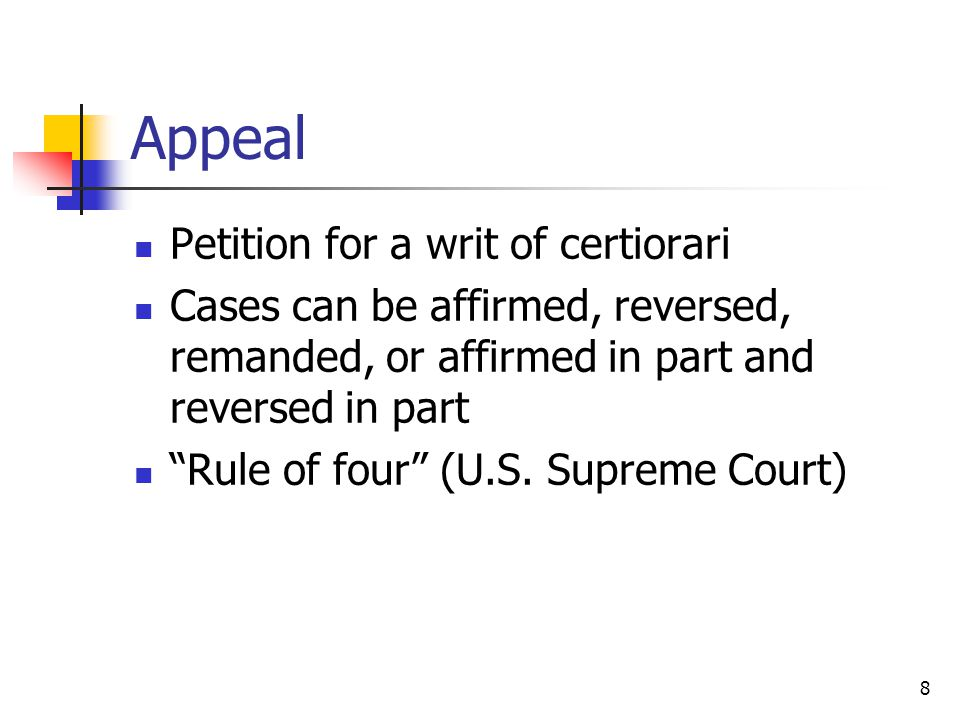 "8 Appeal Petition for a writ of certiorari Cases can be affirmed, reversed, remanded, or affirmed in part and reversed in part ""Rule of four"" (U.S. Su"