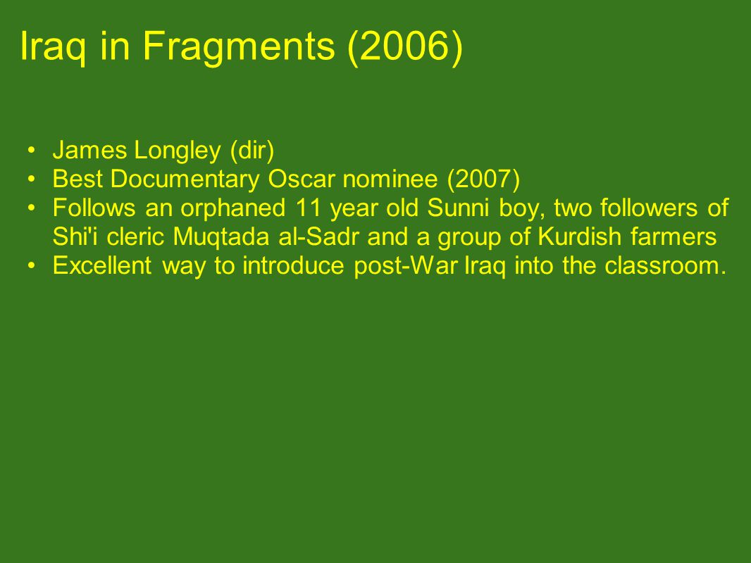 Iraq in Fragments (2006) James Longley (dir) Best Documentary Oscar nominee (2007) Follows an orphaned 11 year old Sunni boy, two followers of Shi i cleric Muqtada al-Sadr and a group of Kurdish farmers Excellent way to introduce post-War Iraq into the classroom.