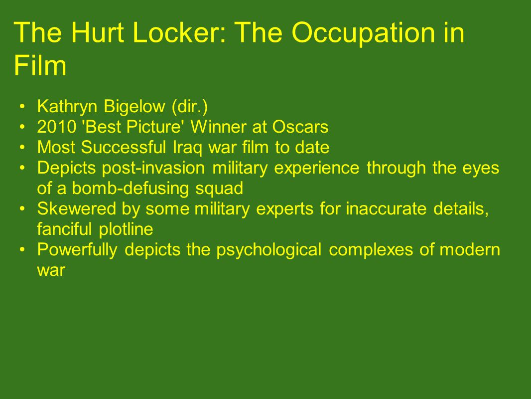 The Hurt Locker: The Occupation in Film Kathryn Bigelow (dir.) 2010 Best Picture Winner at Oscars Most Successful Iraq war film to date Depicts post-invasion military experience through the eyes of a bomb-defusing squad Skewered by some military experts for inaccurate details, fanciful plotline Powerfully depicts the psychological complexes of modern war