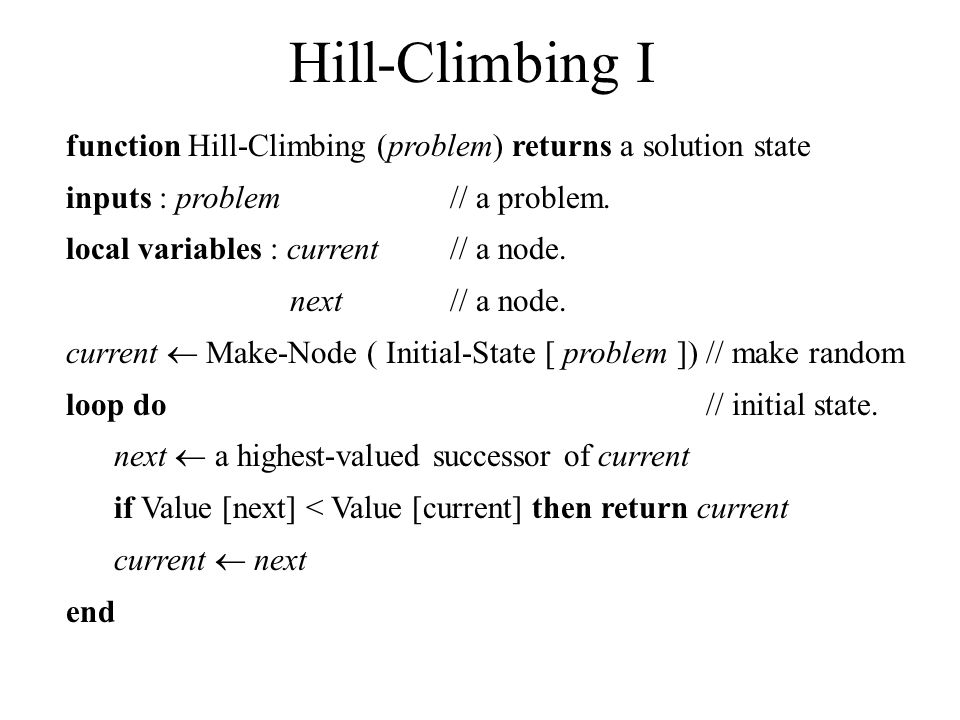 Hill-Climbing I function Hill-Climbing (problem) returns a solution state inputs : problem // a problem. local variables : current // a node. next //