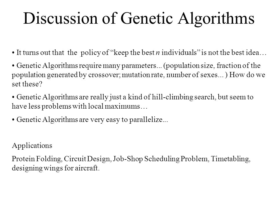 "Discussion of Genetic Algorithms It turns out that the policy of ""keep the best n individuals"" is not the best idea… Genetic Algorithms require many p"
