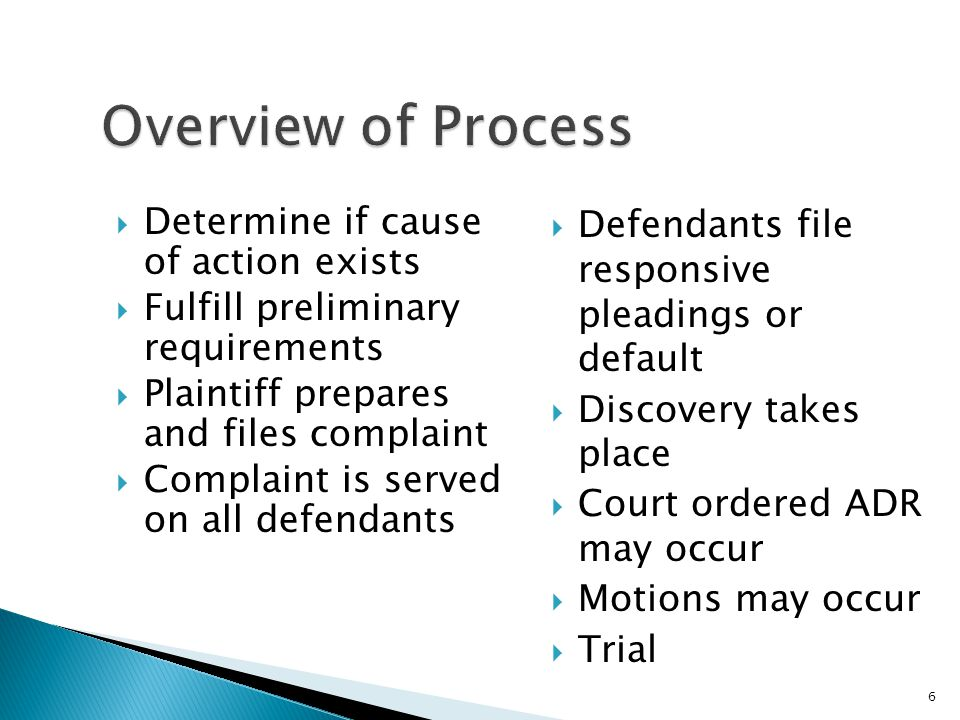  Determine if cause of action exists  Fulfill preliminary requirements  Plaintiff prepares and files complaint  Complaint is served on all defendants  Defendants file responsive pleadings or default  Discovery takes place  Court ordered ADR may occur  Motions may occur  Trial 6