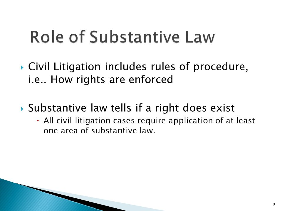  Civil Litigation includes rules of procedure, i.e.. How rights are enforced  Substantive law tells if a right does exist  All civil litigation cas