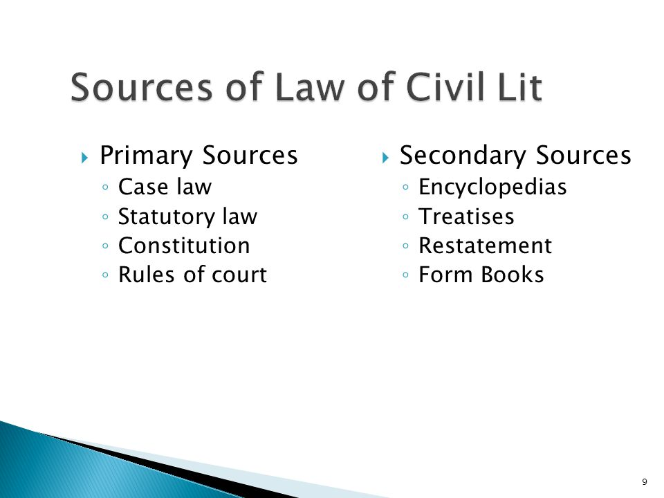  Primary Sources ◦ Case law ◦ Statutory law ◦ Constitution ◦ Rules of court  Secondary Sources ◦ Encyclopedias ◦ Treatises ◦ Restatement ◦ Form Books 9
