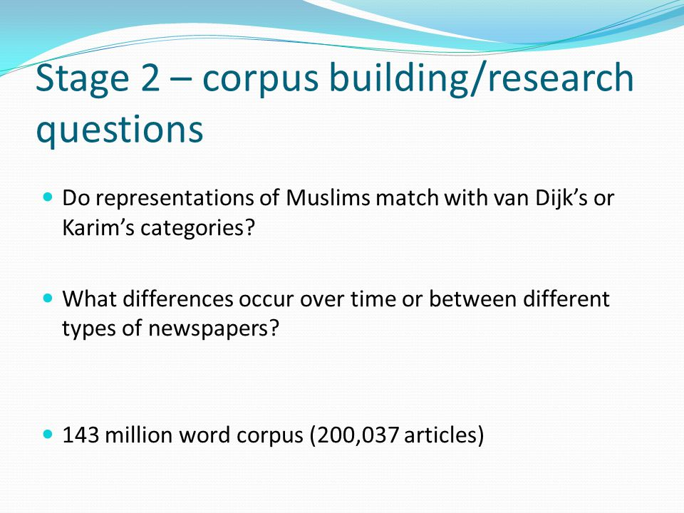 Stage 2 – corpus building/research questions Do representations of Muslims match with van Dijk's or Karim's categories.
