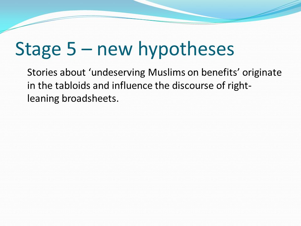 Stage 5 – new hypotheses Stories about 'undeserving Muslims on benefits' originate in the tabloids and influence the discourse of right- leaning broadsheets.