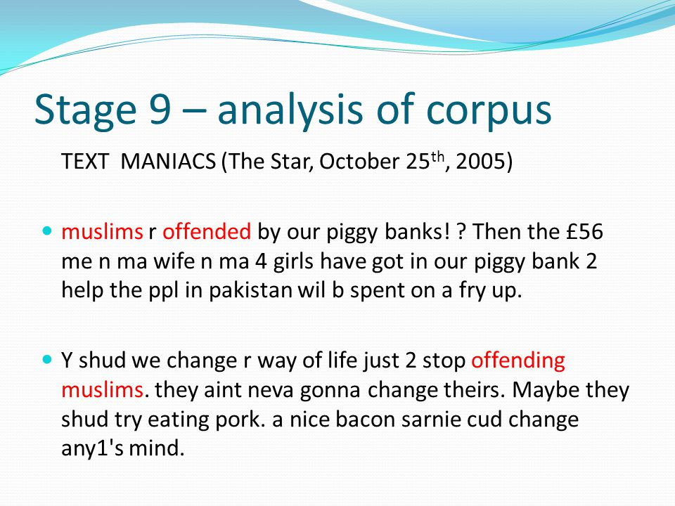 Stage 9 – analysis of corpus TEXT MANIACS (The Star, October 25 th, 2005) muslims r offended by our piggy banks! ? Then the £56 me n ma wife n ma 4 gi