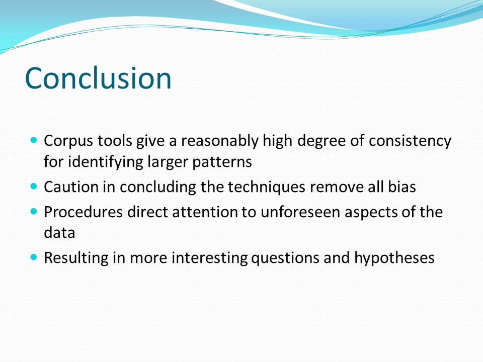 Conclusion Corpus tools give a reasonably high degree of consistency for identifying larger patterns Caution in concluding the techniques remove all bias Procedures direct attention to unforeseen aspects of the data Resulting in more interesting questions and hypotheses