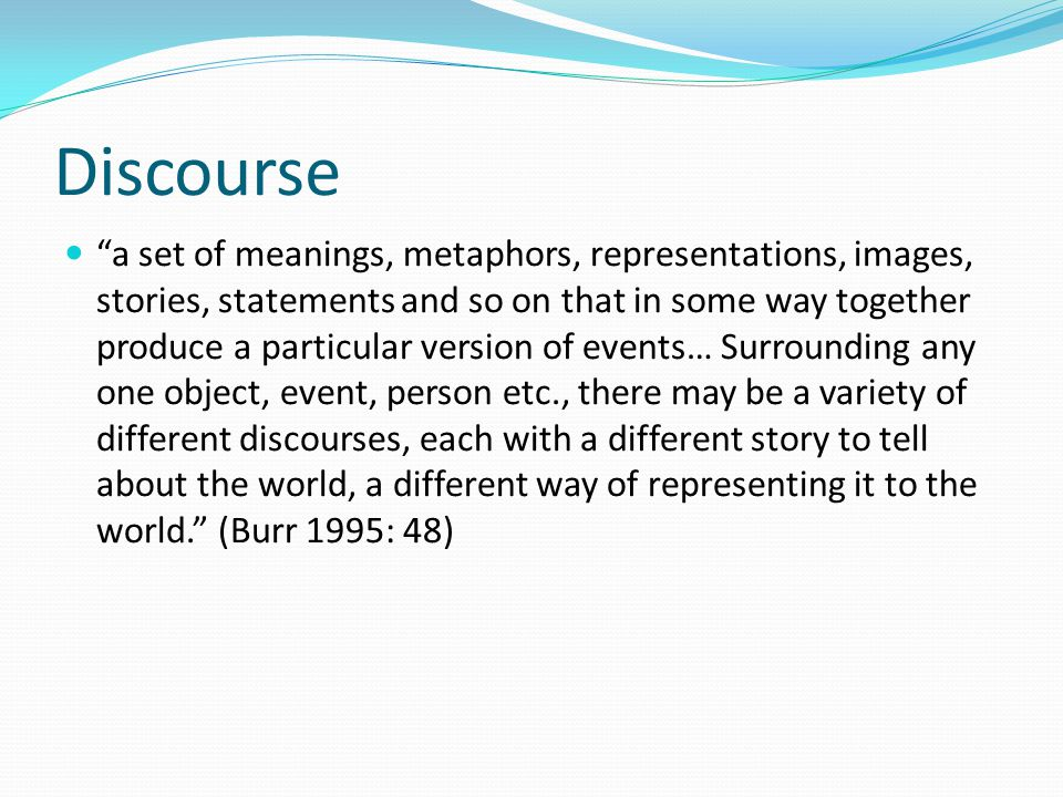 Discourse a set of meanings, metaphors, representations, images, stories, statements and so on that in some way together produce a particular version of events… Surrounding any one object, event, person etc., there may be a variety of different discourses, each with a different story to tell about the world, a different way of representing it to the world. (Burr 1995: 48)