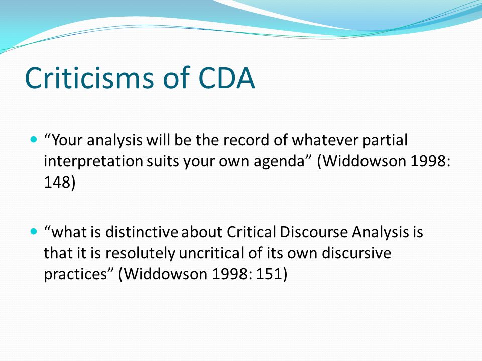 Criticisms of CDA Your analysis will be the record of whatever partial interpretation suits your own agenda (Widdowson 1998: 148) what is distinctive about Critical Discourse Analysis is that it is resolutely uncritical of its own discursive practices (Widdowson 1998: 151)