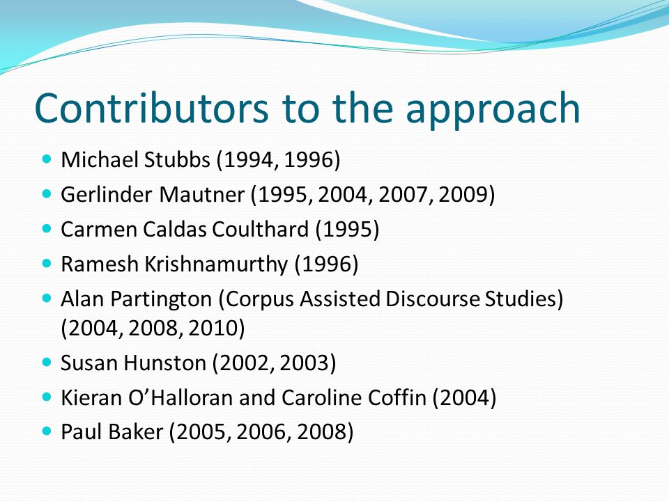 Contributors to the approach Michael Stubbs (1994, 1996) Gerlinder Mautner (1995, 2004, 2007, 2009) Carmen Caldas Coulthard (1995) Ramesh Krishnamurth