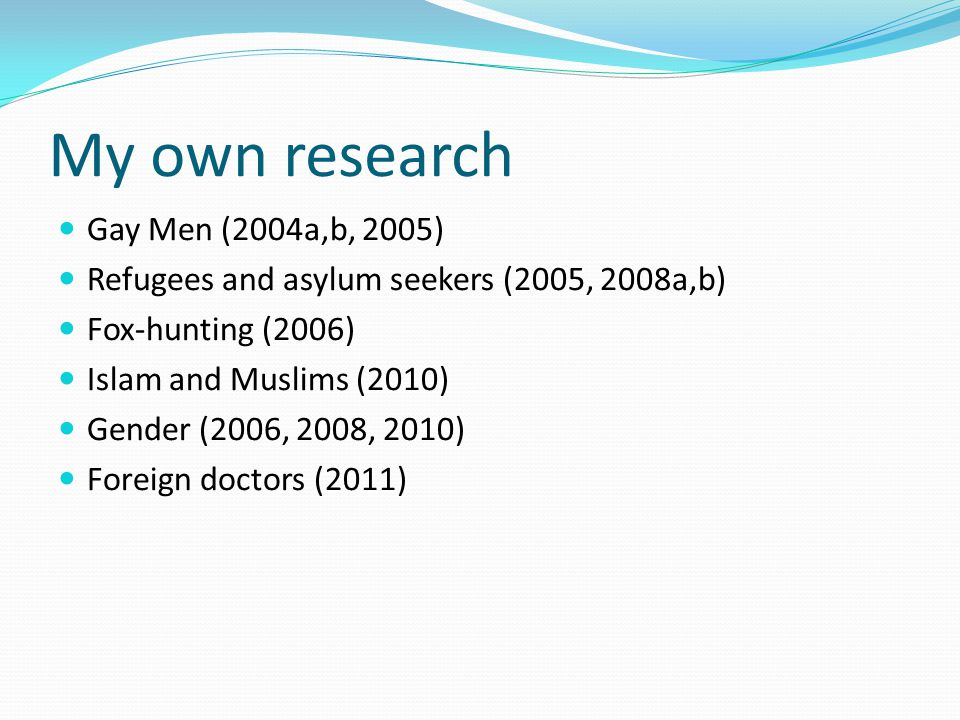 My own research Gay Men (2004a,b, 2005) Refugees and asylum seekers (2005, 2008a,b) Fox-hunting (2006) Islam and Muslims (2010) Gender (2006, 2008, 20