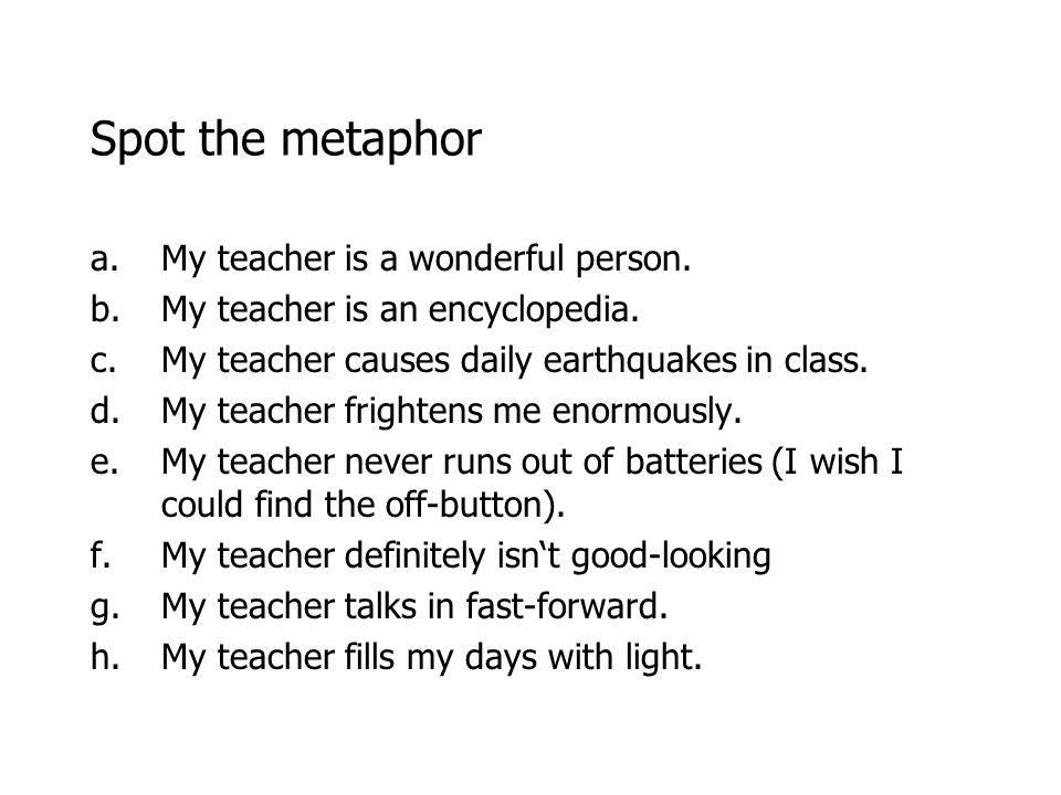 Spot the metaphor a.My teacher is a wonderful person.