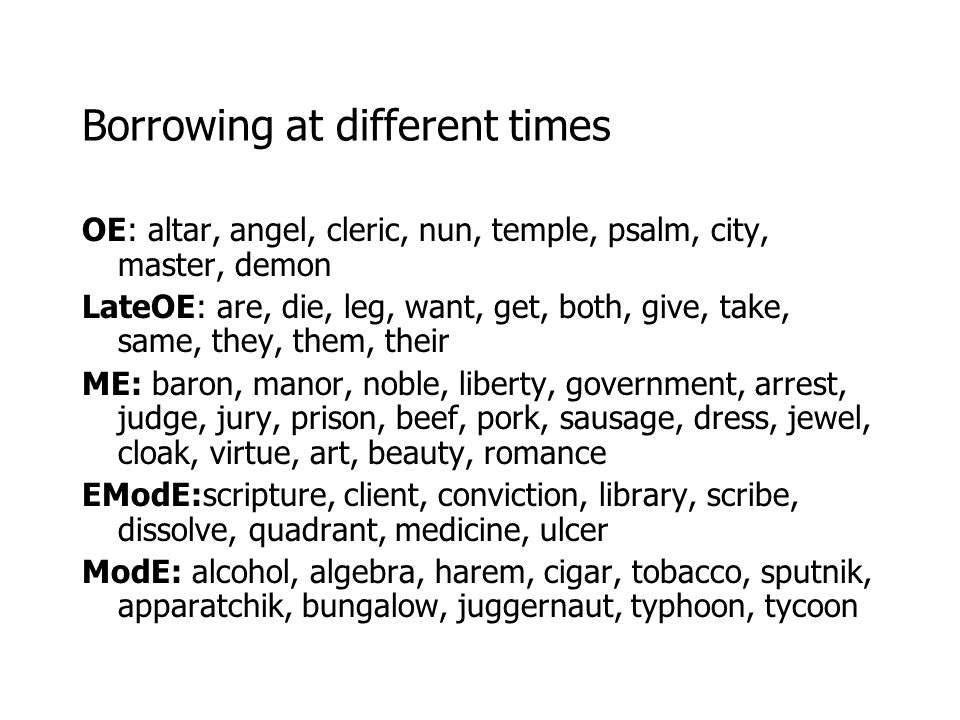 Borrowing at different times OE: altar, angel, cleric, nun, temple, psalm, city, master, demon LateOE: are, die, leg, want, get, both, give, take, sam