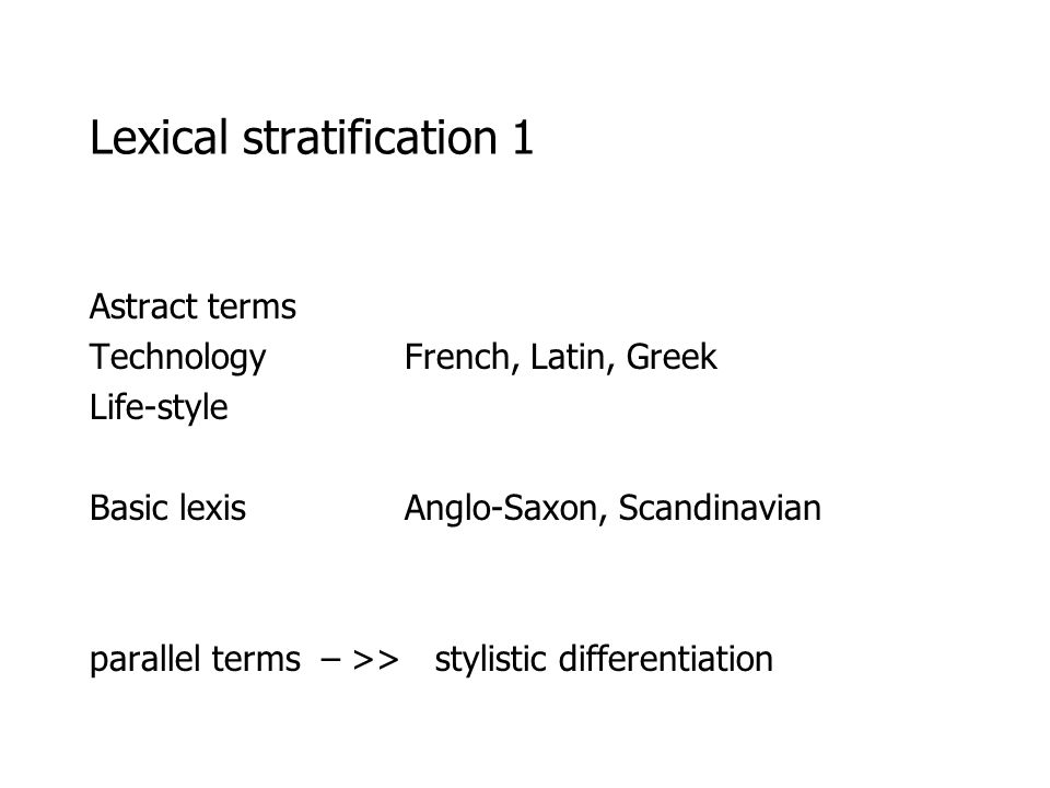 Lexical stratification 1 Astract terms Technology French, Latin, Greek Life-style Basic lexis Anglo-Saxon, Scandinavian parallel terms – >> stylistic