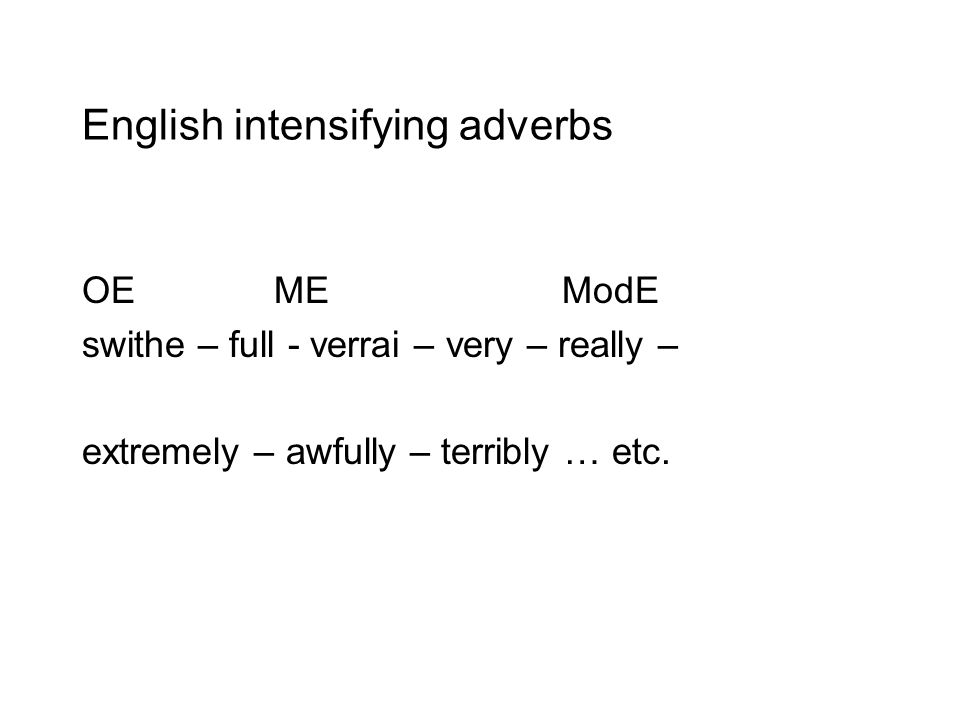 English intensifying adverbs OEMEModE swithe – full - verrai – very – really – extremely – awfully – terribly … etc.