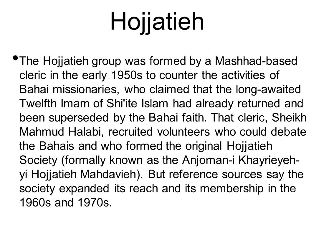 Hojjatieh The Hojjatieh group was formed by a Mashhad-based cleric in the early 1950s to counter the activities of Bahai missionaries, who claimed that the long-awaited Twelfth Imam of Shi ite Islam had already returned and been superseded by the Bahai faith.
