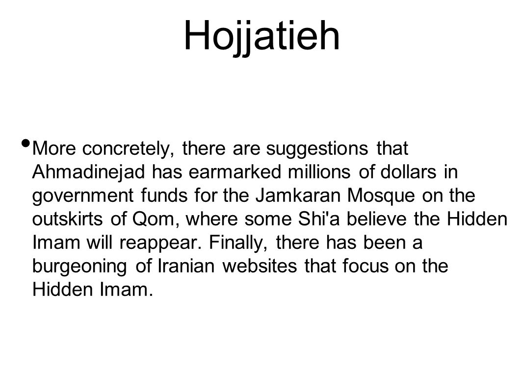 Hojjatieh More concretely, there are suggestions that Ahmadinejad has earmarked millions of dollars in government funds for the Jamkaran Mosque on the outskirts of Qom, where some Shi a believe the Hidden Imam will reappear.