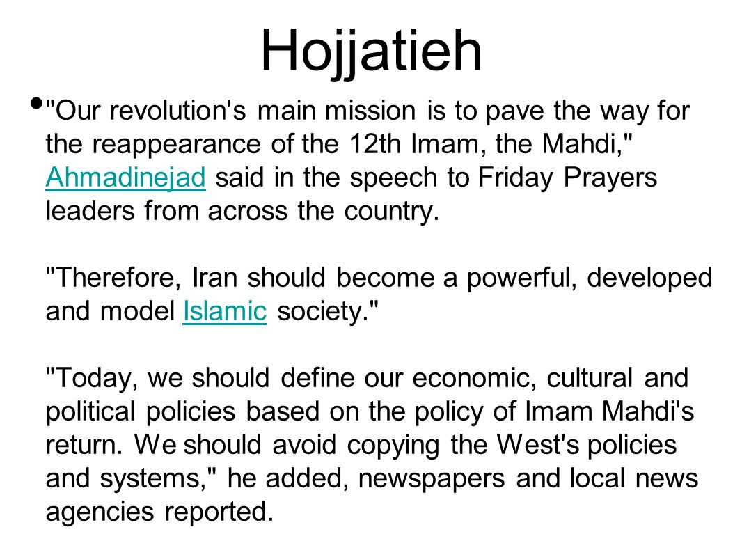 Hojjatieh Our revolution s main mission is to pave the way for the reappearance of the 12th Imam, the Mahdi, Ahmadinejad said in the speech to Friday Prayers leaders from across the country.