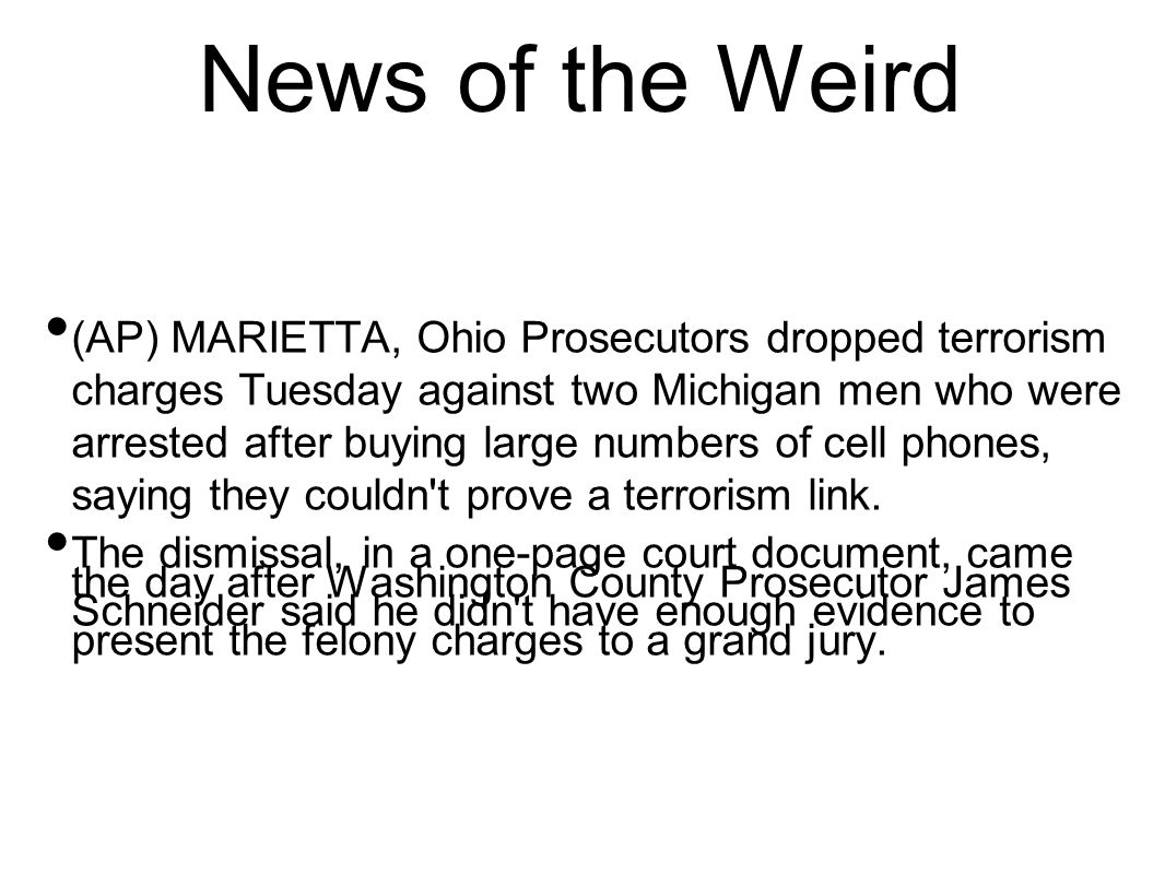 News of the Weird (AP) MARIETTA, Ohio Prosecutors dropped terrorism charges Tuesday against two Michigan men who were arrested after buying large numb