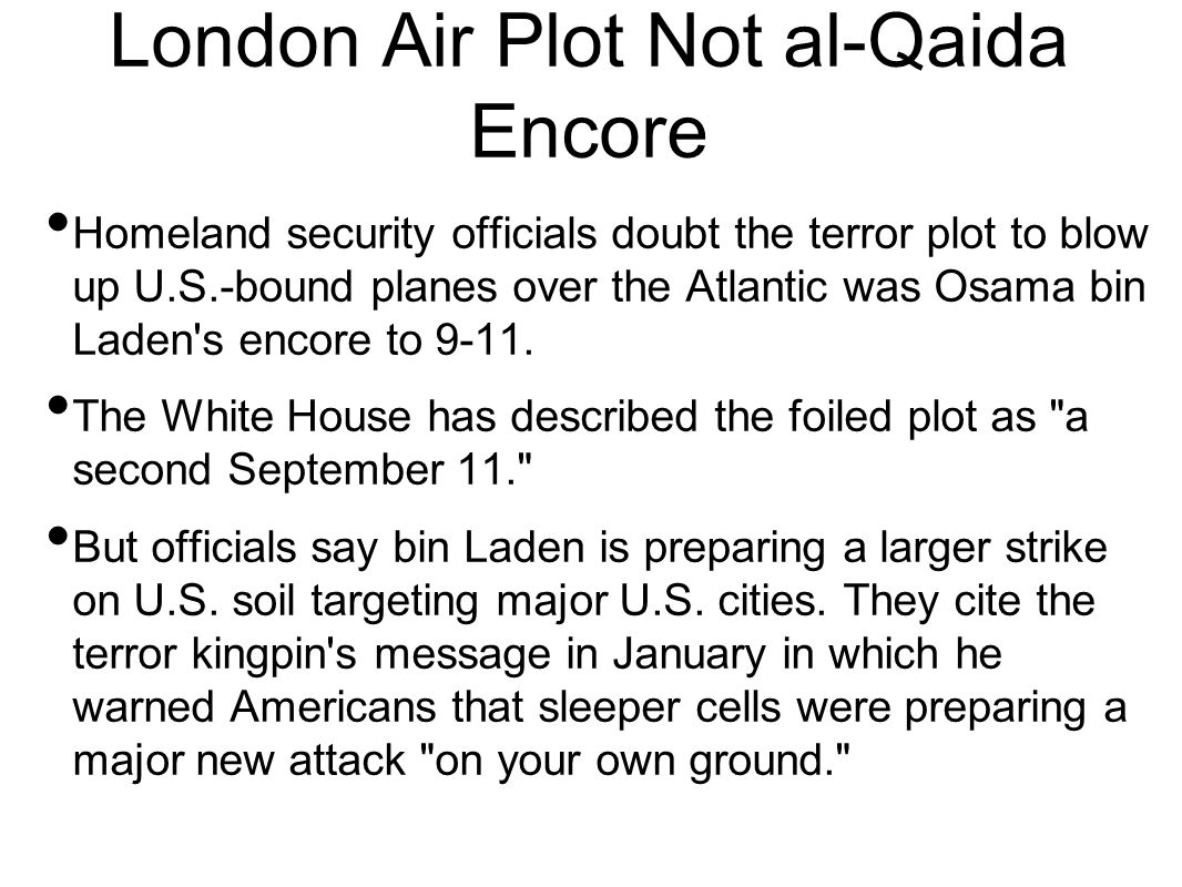London Air Plot Not al-Qaida Encore Homeland security officials doubt the terror plot to blow up U.S.-bound planes over the Atlantic was Osama bin Laden s encore to 9-11.
