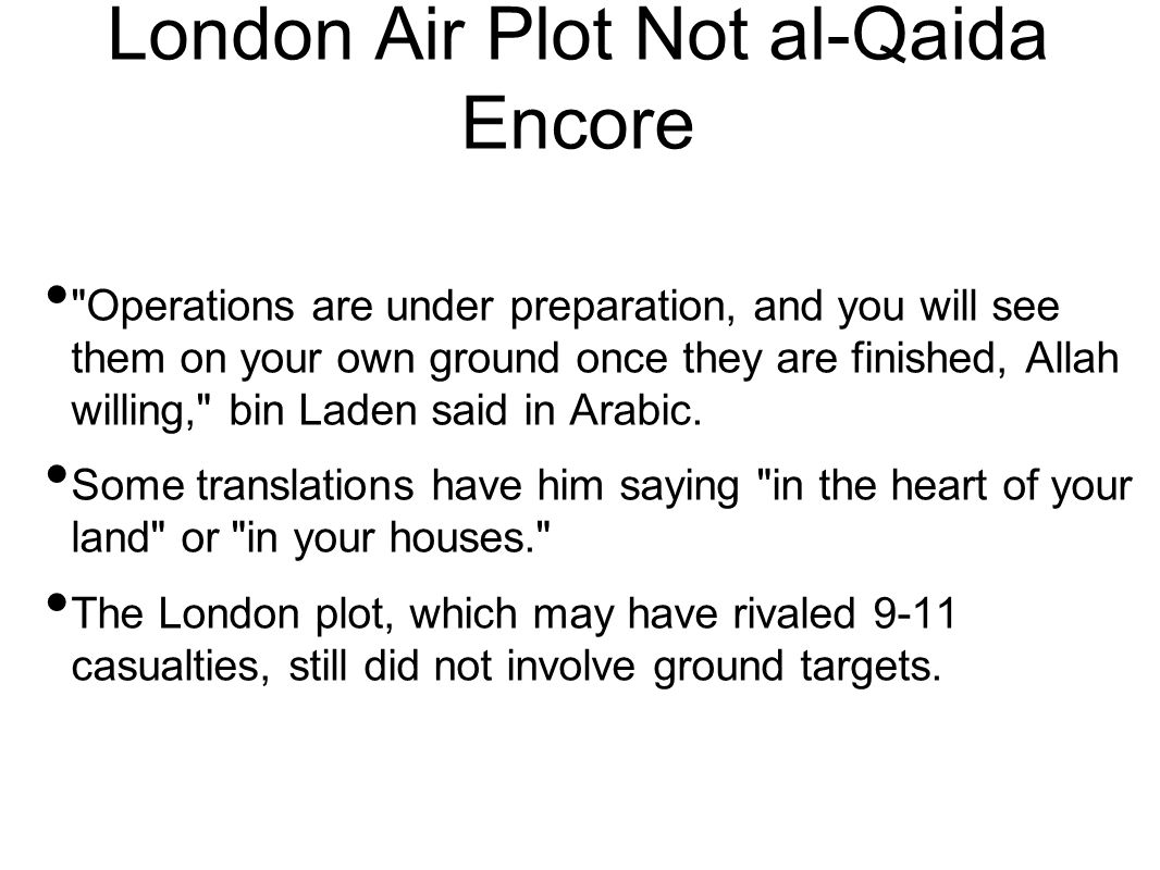 London Air Plot Not al-Qaida Encore Operations are under preparation, and you will see them on your own ground once they are finished, Allah willing, bin Laden said in Arabic.