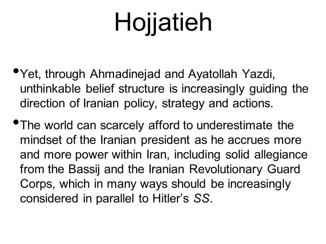 Hojjatieh Yet, through Ahmadinejad and Ayatollah Yazdi, unthinkable belief structure is increasingly guiding the direction of Iranian policy, strategy