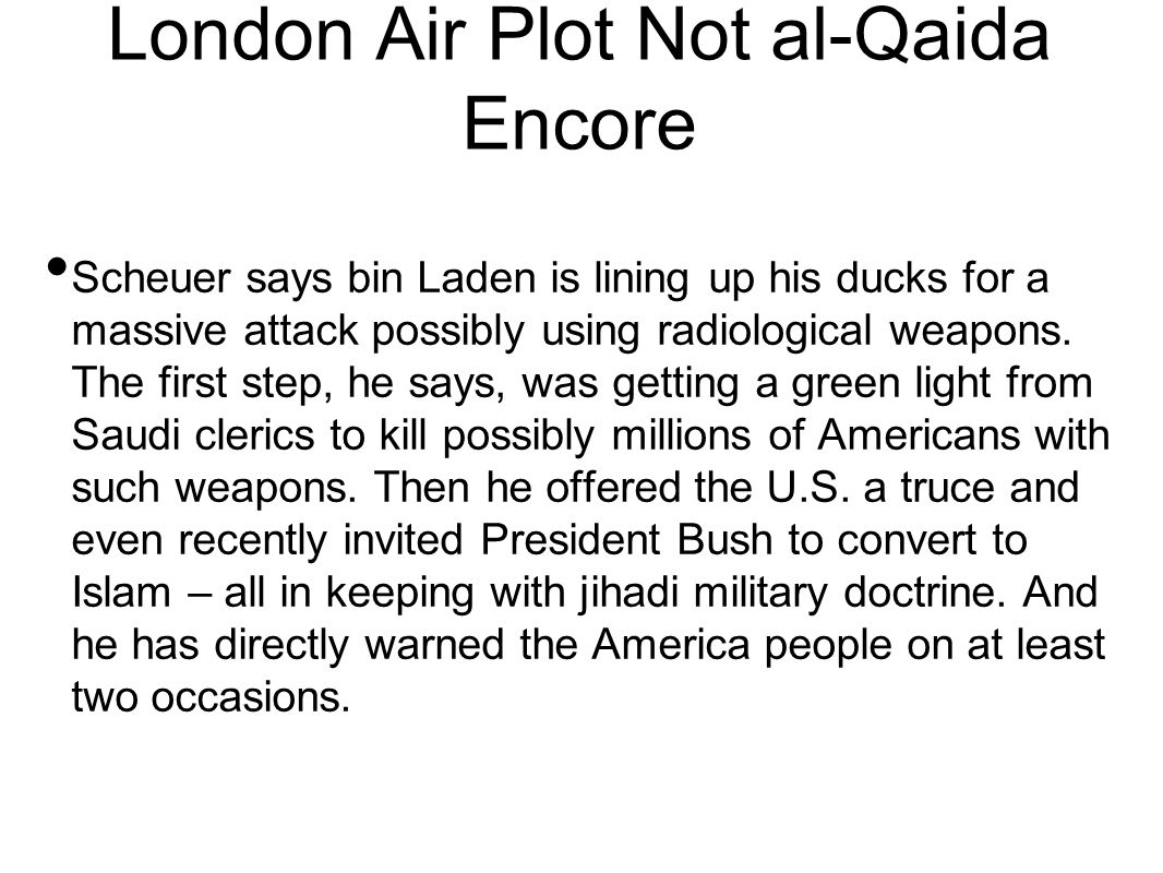 London Air Plot Not al-Qaida Encore Scheuer says bin Laden is lining up his ducks for a massive attack possibly using radiological weapons.