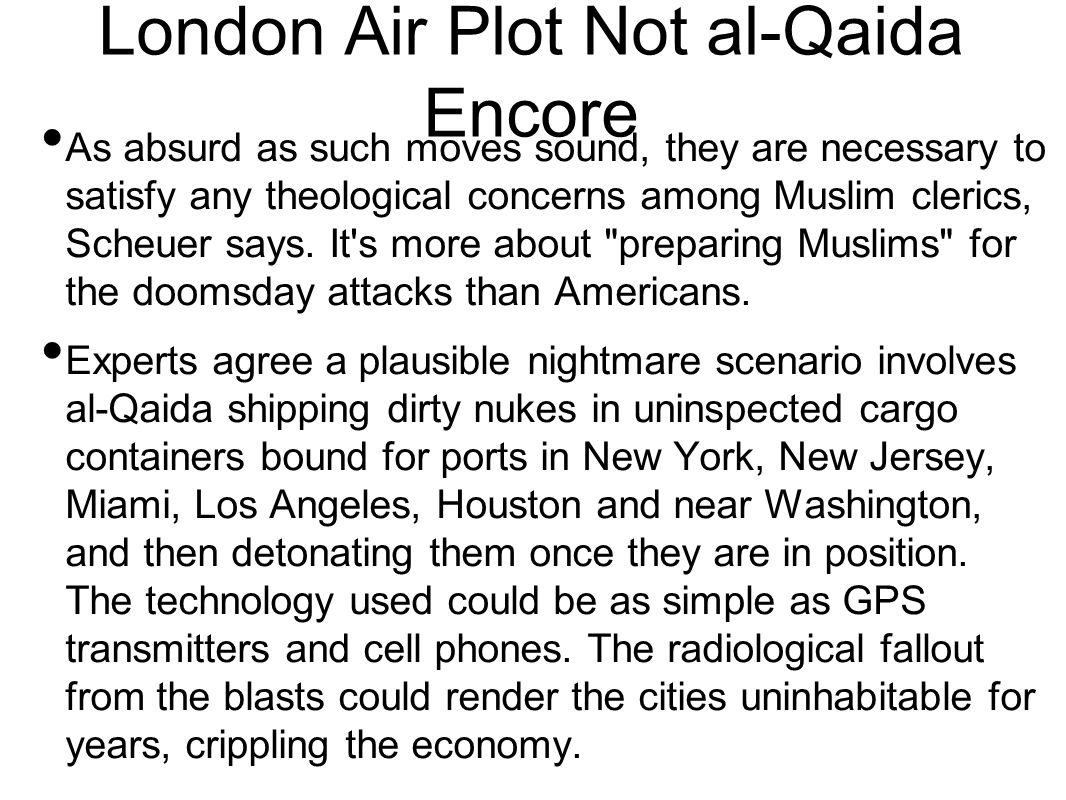 London Air Plot Not al-Qaida Encore As absurd as such moves sound, they are necessary to satisfy any theological concerns among Muslim clerics, Scheuer says.