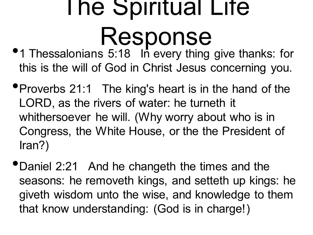 The Spiritual Life Response 1 Thessalonians 5:18 In every thing give thanks: for this is the will of God in Christ Jesus concerning you. Proverbs 21:1