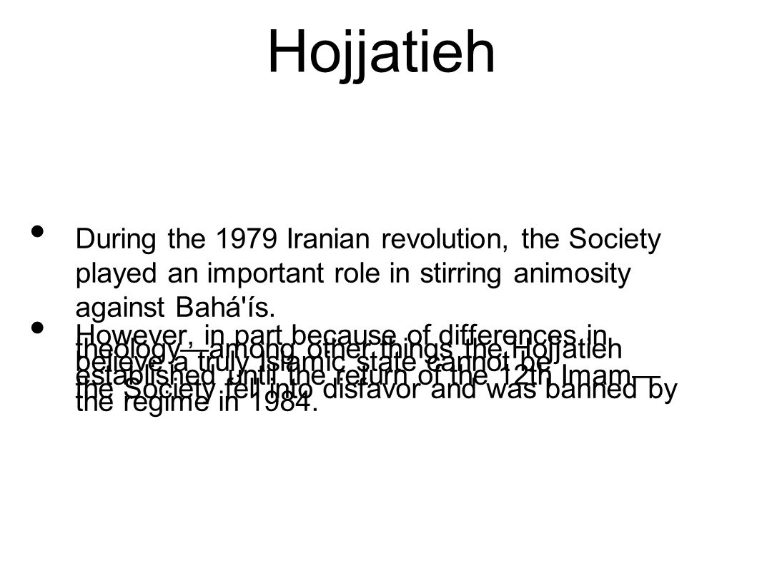 Hojjatieh During the 1979 Iranian revolution, the Society played an important role in stirring animosity against Bahá'ís. However, in part because of