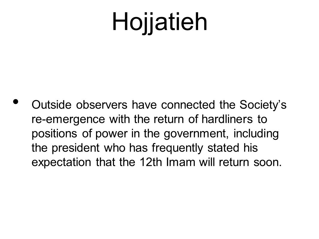 Hojjatieh Outside observers have connected the Society's re-emergence with the return of hardliners to positions of power in the government, including the president who has frequently stated his expectation that the 12th Imam will return soon.