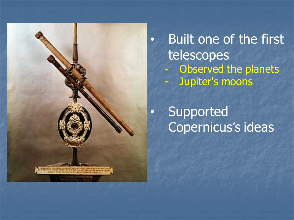 Built one of the first telescopes -Observed the planets -Jupiter s moons Supported Copernicus's ideas