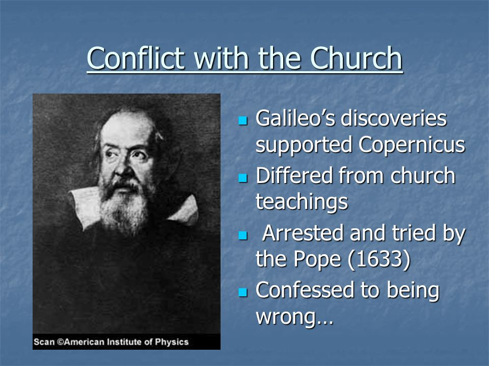 Conflict with the Church Galileo's discoveries supported Copernicus Galileo's discoveries supported Copernicus Differed from church teachings Differed from church teachings Arrested and tried by the Pope (1633) Arrested and tried by the Pope (1633) Confessed to being wrong… Confessed to being wrong…