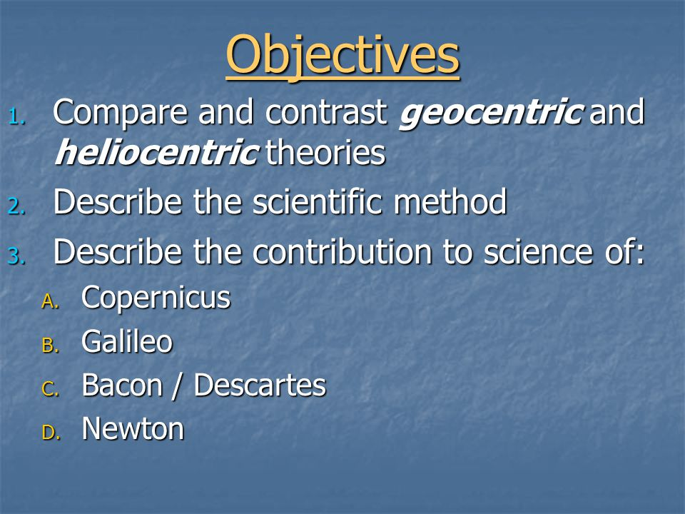 Objectives 1. Compare and contrast geocentric and heliocentric theories 2.