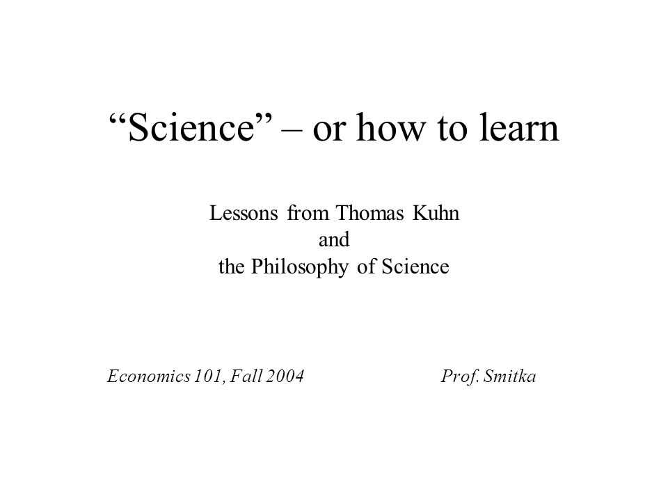 """Science"" – or how to learn Lessons from Thomas Kuhn and the Philosophy of Science Economics 101, Fall 2004Prof. Smitka"