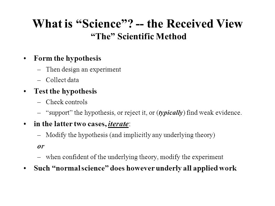 "What is ""Science""? -- the Received View ""The"" Scientific Method Form the hypothesis –Then design an experiment –Collect data Test the hypothesis –Chec"