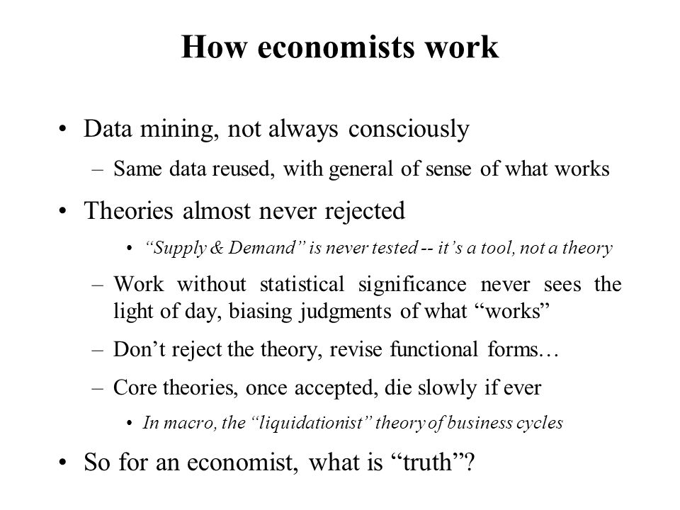 How economists work Data mining, not always consciously –Same data reused, with general of sense of what works Theories almost never rejected Supply & Demand is never tested -- it's a tool, not a theory –Work without statistical significance never sees the light of day, biasing judgments of what works –Don't reject the theory, revise functional forms… –Core theories, once accepted, die slowly if ever In macro, the liquidationist theory of business cycles So for an economist, what is truth