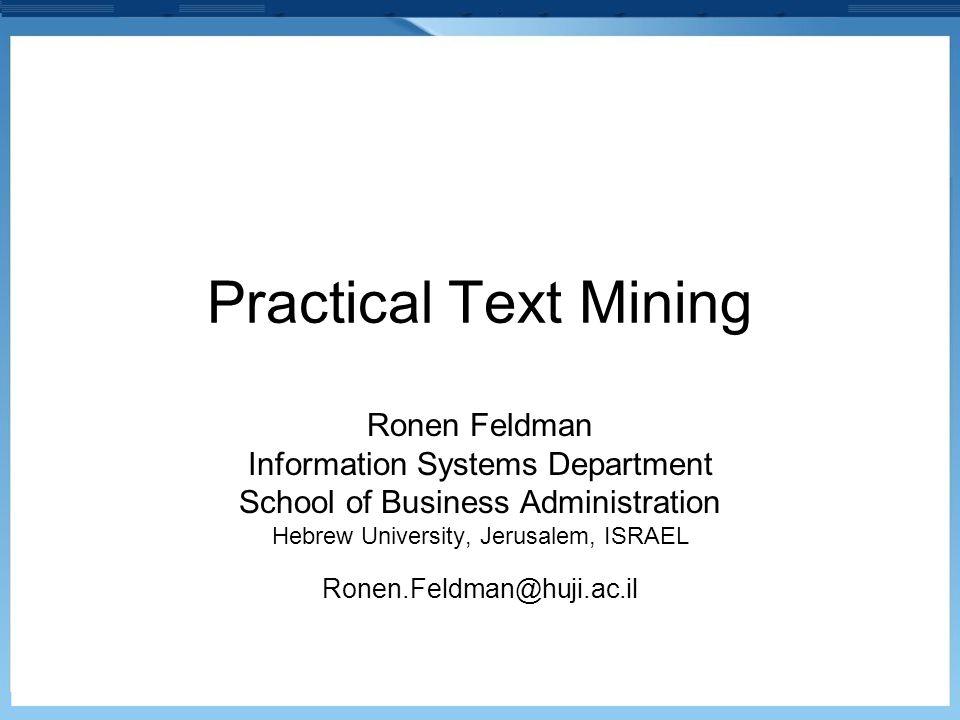 Practical Text Mining Ronen Feldman Information Systems Department School of Business Administration Hebrew University, Jerusalem, ISRAEL Ronen.Feldma