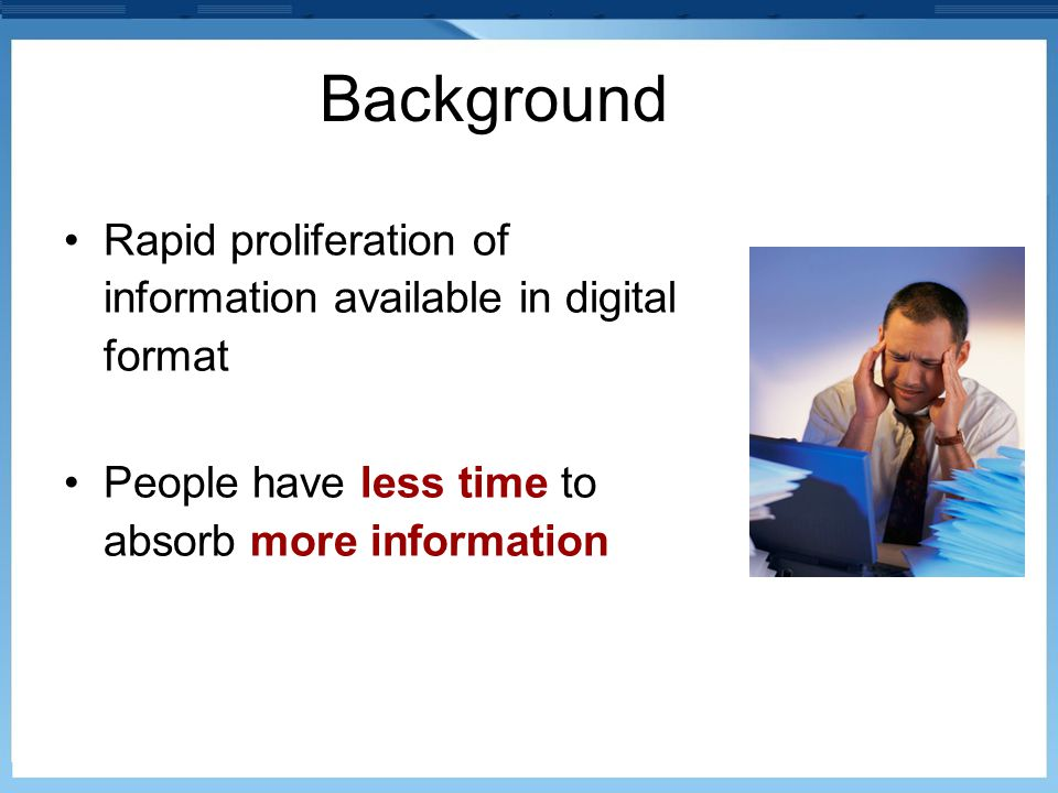 Background Rapid proliferation of information available in digital format People have less time to absorb more information