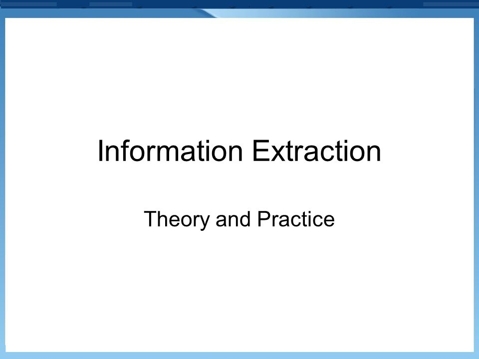 Information Extraction Theory and Practice