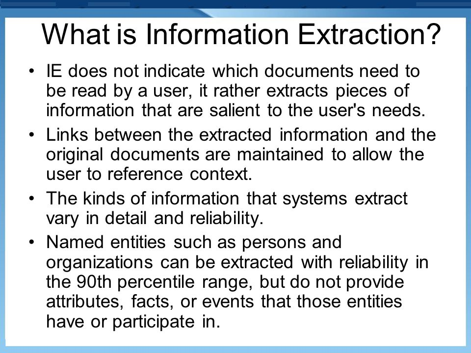 What is Information Extraction? IE does not indicate which documents need to be read by a user, it rather extracts pieces of information that are sali