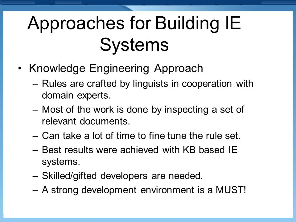 Approaches for Building IE Systems Knowledge Engineering Approach –Rules are crafted by linguists in cooperation with domain experts. –Most of the wor
