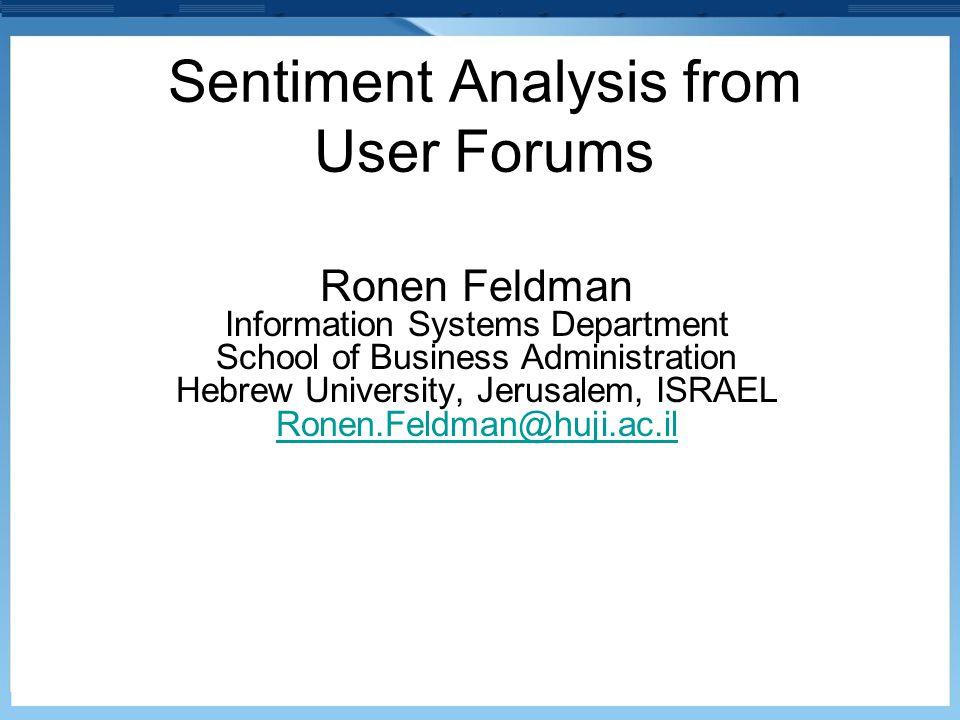 Sentiment Analysis from User Forums Ronen Feldman Information Systems Department School of Business Administration Hebrew University, Jerusalem, ISRAE
