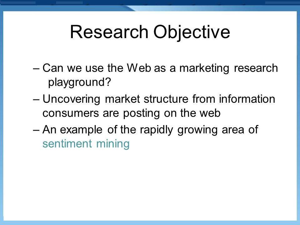 Research Objective –Can we use the Web as a marketing research playground? –Uncovering market structure from information consumers are posting on the